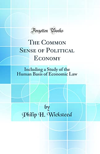 9780266398578: The Common Sense of Political Economy: Including a Study of the Human Basis of Economic Law (Classic Reprint)