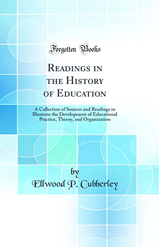 9780266409618: Readings in the History of Education: A Collection of Sources and Readings to Illustrate the Development of Educational Practice, Theory, and Organization (Classic Reprint)