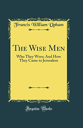 9780266475033: The Wise Men: Who They Were; And How They Came to Jerusalem (Classic Reprint)