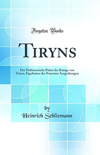 9780266514442: Tiryns: Der Prahistorische Palast Der Konige Von Tiryns, Ergebnisse Der Neuesten Ausgrabungen (Classic Reprint)