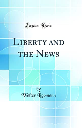 Liberty and the News (Classic Reprint): Walter Lippmann
