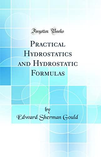 Practical Hydrostatics and Hydrostatic Formulas (Classic Reprint): Edward Sherman Gould