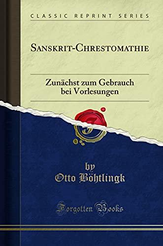 Sanskrit-Chrestomathie: Zunachst Zum Gebrauch Bei Vorlesungen (Classic: Otto Böhtlingk