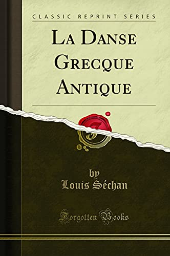 La Danse Grecque Antique (Classic Reprint) (French: Sechan, Louis