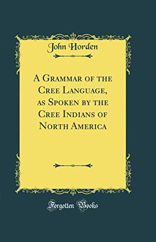 9780266722786: A Grammar of the Cree Language, as Spoken by the Cree Indians of North America (Classic Reprint)