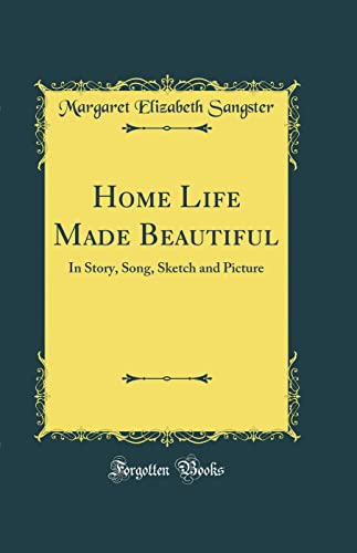 Home Life Made Beautiful: In Story, Song,: Margaret Elizabeth Sangster