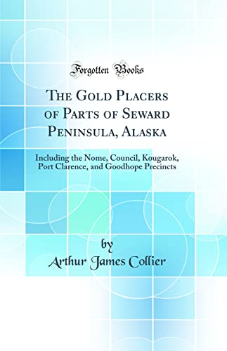 9780266771654: The Gold Placers of Parts of Seward Peninsula, Alaska: Including the Nome, Council, Kougarok, Port Clarence, and Goodhope Precincts (Classic Reprint)