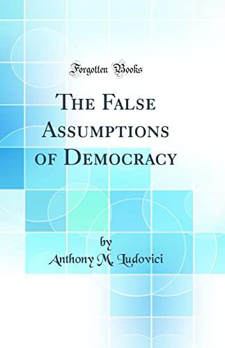 9780266788225: The False Assumptions of Democracy (Classic Reprint)