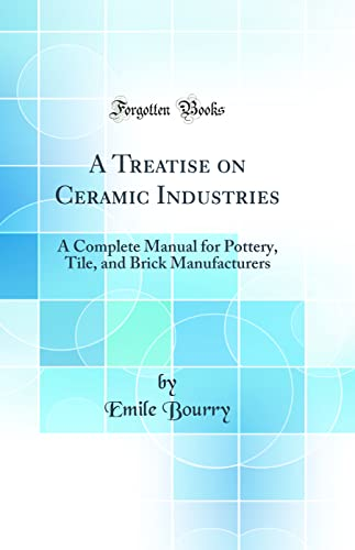 9780266830832: A Treatise on Ceramic Industries: A Complete Manual for Pottery, Tile, and Brick Manufacturers (Classic Reprint)
