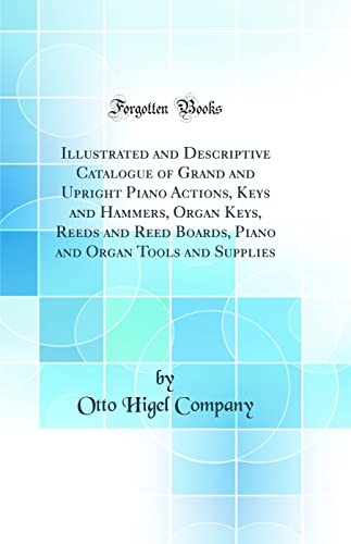 9780266841326: Illustrated and Descriptive Catalogue of Grand and Upright Piano Actions, Keys and Hammers, Organ Keys, Reeds and Reed Boards, Piano and Organ Tools and Supplies (Classic Reprint)