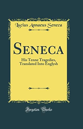 Seneca: His Tenne Tragedies, Translated Into Englysh: Lucius Annaeus Seneca