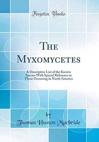 9780266875338: The Myxomycetes: A Descriptive List of the Known Species With Special Reference to Those Occurring in North America (Classic Reprint)