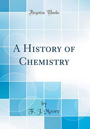 A History of Chemistry (Classic Reprint): Moore, F. J.