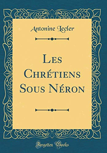 Les Chretiens Sous Neron (Classic Reprint): Antonine Lecler