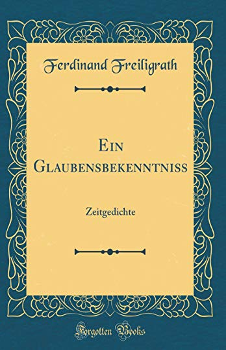 Ein Glaubensbekenntniss: Zeitgedichte (Classic Reprint) (Hardback): Ferdinand Freiligrath