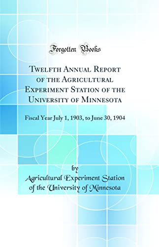 9780267191741: Twelfth Annual Report of the Agricultural Experiment Station of the University of Minnesota: Fiscal Year July 1, 1903, to June 30, 1904 (Classic Reprint)