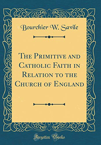 9780267423644: The Primitive and Catholic Faith in Relation to the Church of England (Classic Reprint)