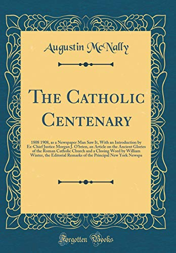 9780267461844: The Catholic Centenary: 1808 1908, as a Newspaper Man Saw It, With an Introduction by Ex-Chief Justice Morgan J. O'brien, an Article on the Ancient ... Winter, the Editorial Remarks of the Pri