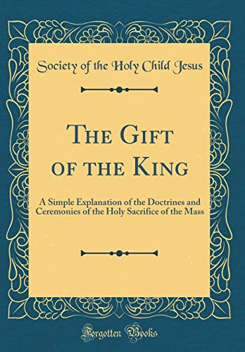 9780267574179: The Gift of the King: A Simple Explanation of the Doctrines and Ceremonies of the Holy Sacrifice of the Mass (Classic Reprint)