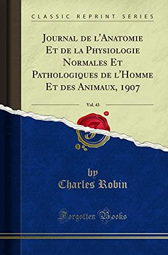 Journal de l'Anatomie Et de la Physiologie Normales Et Pathologiques de l'Homme Et Des Animaux, 1907, Vol. 43 (Classic Reprint)