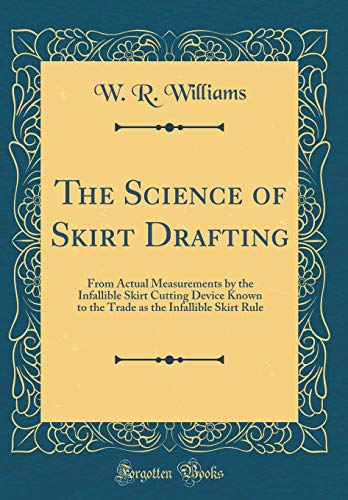 9780267894215: The Science of Skirt Drafting: From Actual Measurements by the Infallible Skirt Cutting Device Known to the Trade as the Infallible Skirt Rule (Classic Reprint)