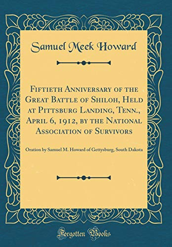 9780267944262: Fiftieth Anniversary of the Great Battle of Shiloh, Held at Pittsburg Landing, Tenn., April 6, 1912, by the National Association of Survivors: Oration ... of Gettysburg, South Dakota (Classic Reprint)