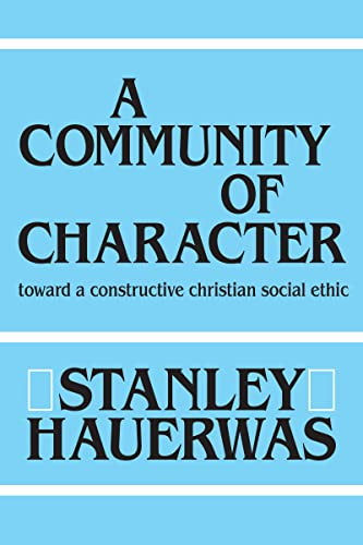 Community of Character: Towards a Constructive Christian Social Ethic: Hauerwas, Stanley