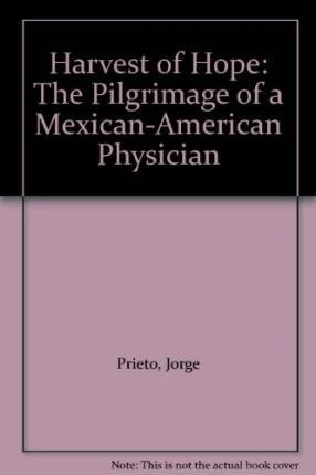 Harvest of hope; the pilgrimage of a Mexican-American physician: Prieto, Jorge, MD