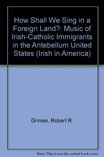 How Shall We Sing in a Foreign Land?: Music of Irish-Catholic Immigrants in the Antebellum United ...