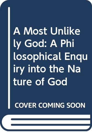 A Most Unlikely God: A Philosophical Enquiry Into the Nature of God