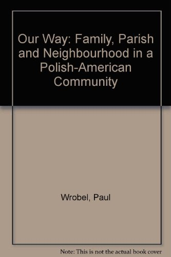 Our way: Family, parish, and neighborhood in a Polish-American community: Wrobel, Paul