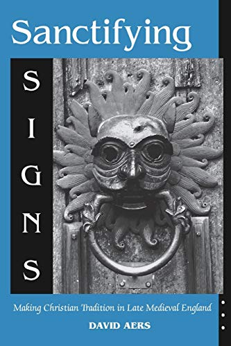 9780268020224: Sanctifying Signs: Making Christian Tradition in Late Medieval England