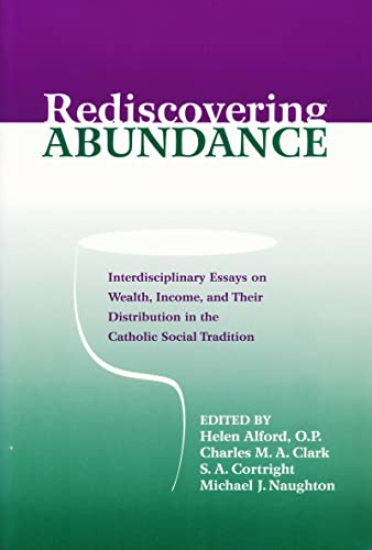 9780268020279: Rediscovering Abundance: Interdisciplinary Essays on Wealth, Income, and Their Distribution in the Catholic Social Tradition