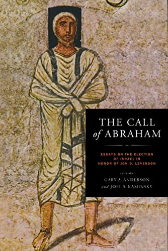 The Call of Abraham: Essays on the Election of Israel in Honor of Jon D. Levenson (ND Christianity ...
