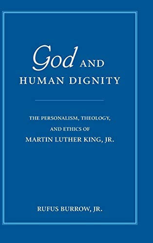 God and Human Dignity: The Personalism, Theology, and Ethics of Martin Luther King, Jr.: Rufus ...