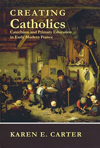 9780268023041: Creating Catholics: Catechism and Primary Education in Early Modern France
