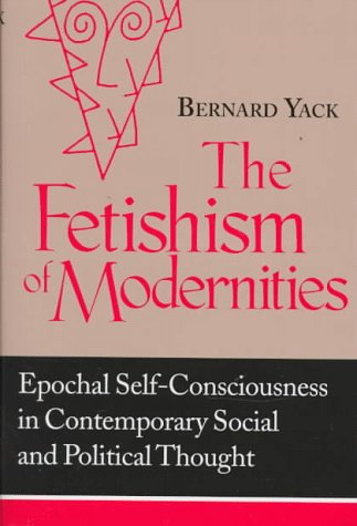 9780268028503: The Fetishism of Modernities: Epochal Self-Consciousness in Contemporary Social and Political Thought