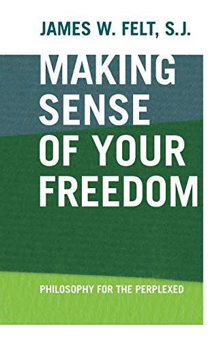 Making Sense of Your Freedom: Philosophy for the Perplexed: James W Felt
