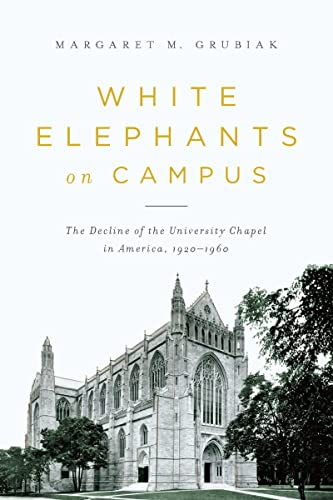 White Elephants on Campus The Decline of the University Chapel in America, 1920-1960: Grubiak, ...