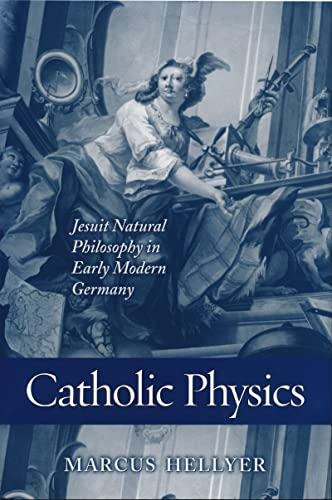 Catholic physics: Jesuit natural philosophy in early modern Germany.: Hellyer, Marcus.