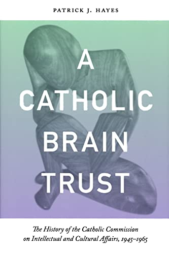 A Catholic Brain Trust: The History of the Catholic Commission on Intellectual and Cultural Affairs...