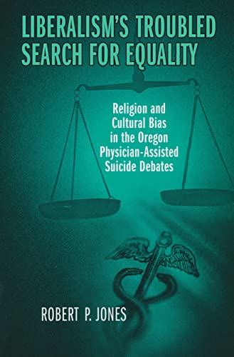 9780268032678: Liberalism's Troubled Search for Equality: Religion and Cultural Bias in the Oregon Physician-Assisted Suicide Debates