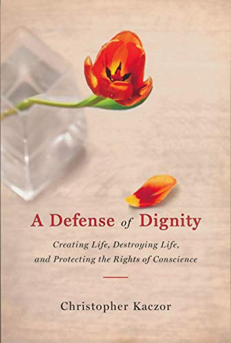 A Defense of Dignity: Creating Life, Destroying Life, and Protecting the Rights of Conscience (...