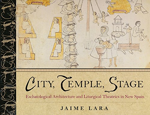 City, Temple, Stage: Eschatalogical Architecture and Liturgical Theatrics in New Spain: Lara, Jaime