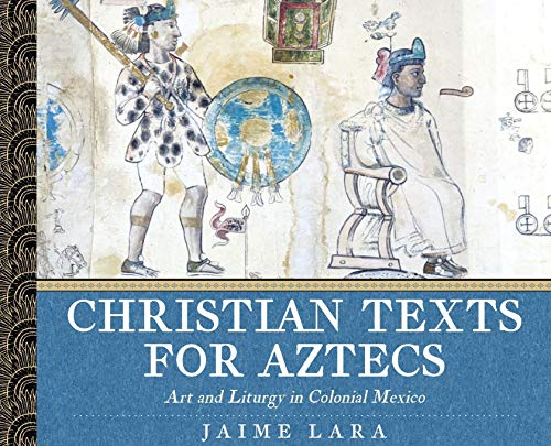 Christian Texts for Aztecs: Art and Liturgy: Jaime Lara