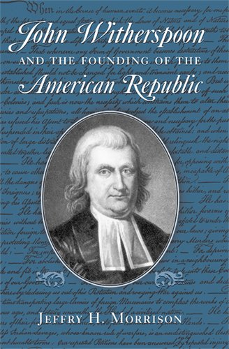 John Witherspoon and the Founding of the American Republic: Jeffry H. Morrison