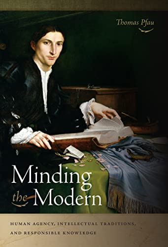 9780268038403: Minding the Modern: Human Agency, Intellectual Traditions, and Responsible Knowledge