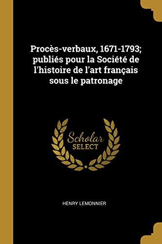 Proces-Verbaux, 1671-1793; Publies Pour La Societe de: Henry Lemonnier