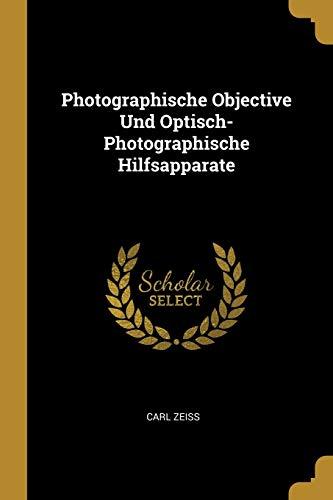 Photographische Objective Und Optisch-Photographische Hilfsapparate (Paperback): Carl Zeiss