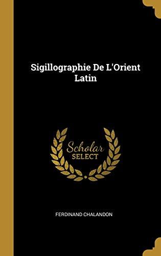 Sigillographie de l'Orient Latin (Hardback): Ferdinand Chalandon